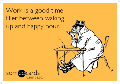 Work is a good time filler between waking up and happy hour.