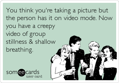 You think you're taking a picture but the person has it on video mode. Now you have a creepy video of group stillness & shallow breathing.