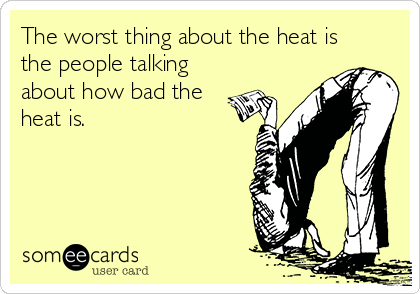 The worst thing about the heat is the people talking about how bad the heat is.