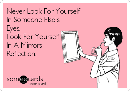 Never Look For Yourself  In Someone Else's Eyes. Look For Yourself In A Mirrors Reflection.