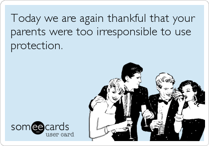 Today we are again thankful that your parents were too irresponsible to use protection.