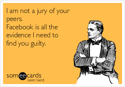 I am not a jury of your peers.   Facebook is all the evidence I need to find you guilty.