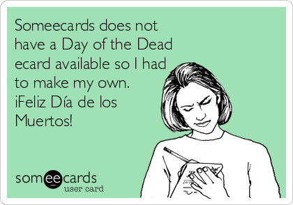 Someecards does not have a Day of the Dead ecard available so I had to make my own.  iFeliz Día de los Muertos!