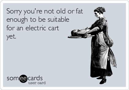 Sorry you're not old or fat  enough to be suitable for an electric cart yet.