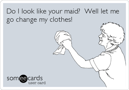 Do I look like your maid?  Well let me go change my clothes!