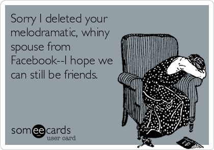 Sorry I deleted your melodramatic, whiny spouse from Facebook--I hope we can still be friends.