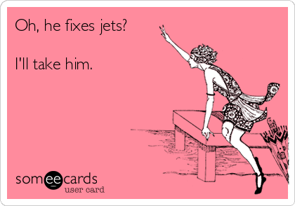 Oh, he fixes jets?  I'll take him.