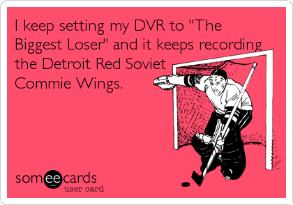 """I keep setting my DVR to """"The Biggest Loser"""" and it keeps recording the Detroit Red Soviet Commie Wings."""
