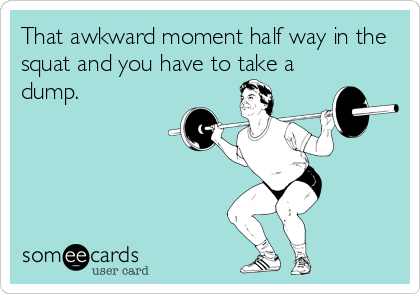 That awkward moment half way in the squat and you have to take a dump.