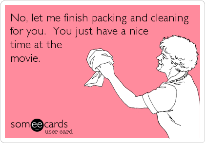 No, let me finish packing and cleaning for you.  You just have a nice time at the movie.