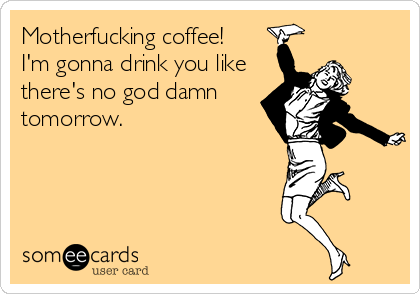 Motherfucking coffee!  I'm gonna drink you like there's no god damn tomorrow.