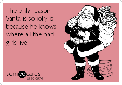 The only reason Santa is so jolly is because he knows where all the bad girls live.