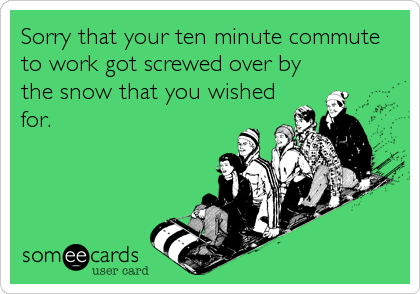Sorry that your ten minute commute to work got screwed over by the snow that you wished for.