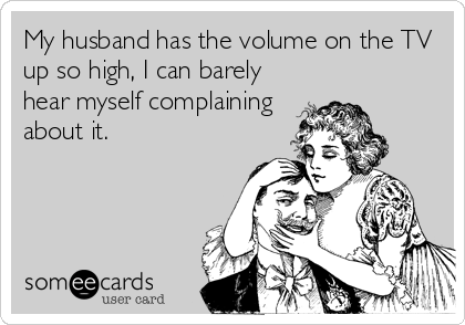 My husband has the volume on the TV up so high, I can barely hear myself complaining about it.