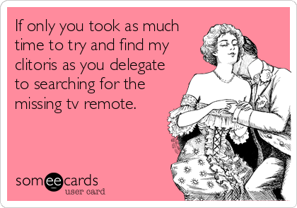 If only you took as much time to try and find my clitoris as you delegate to searching for the missing tv remote.
