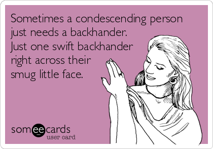 Sometimes a condescending person just needs a backhander. Just one swift backhander right across their smug little face.
