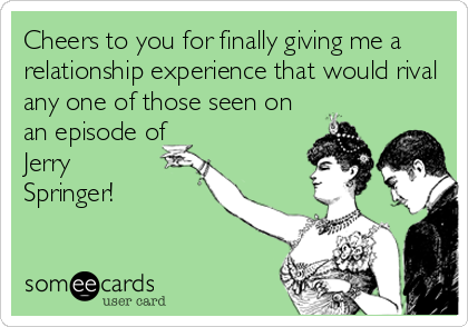 Cheers to you for finally giving me a relationship experience that would rival any one of those seen on an episode of Jerry  Springer!