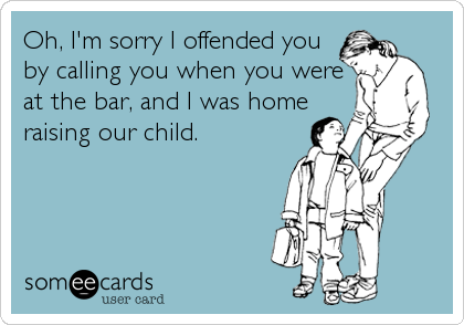 Oh, I'm sorry I offended you by calling you when you were at the bar, and I was home raising our child.