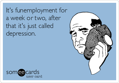 It's funemployment for a week or two, after that it's just called depression.
