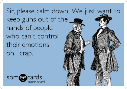 Sir, please calm down. We just want to keep guns out of the  hands of people who can't control their emotions. oh,  crap.