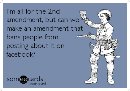 I'm all for the 2nd  amendment, but can we  make an amendment that bans people from  posting about it on facebook?