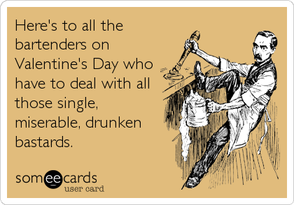 Here's to all the bartenders on Valentine's Day who have to deal with all those single, miserable, drunken bastards.