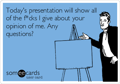Today's presentation will show all of the f*cks I give about your opinion of me. Any questions?