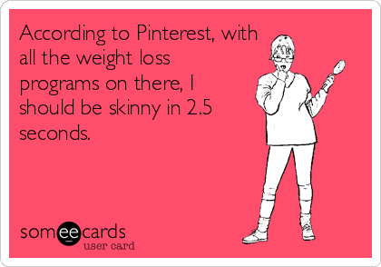 According to Pinterest, with all the weight loss programs on there, I should be skinny in 2.5 seconds.