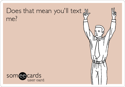 Does that mean you'll text me?