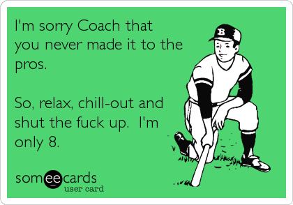 I'm sorry Coach that you never made it to the pros.  So, relax, chill-out and shut the fuck up.  I'm only 8.