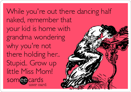 While you're out there dancing half naked, remember that your kid is home with grandma wondering why you're not there holding her.. Stupid.. Grow up little Miss Mom!