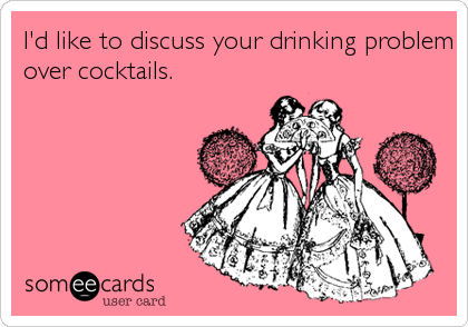 I'd like to discuss your drinking problem over cocktails.