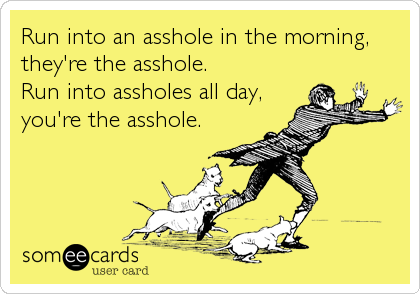 Run into an asshole in the morning, they're the asshole. Run into assholes all day,  you're the asshole.