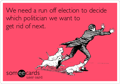 We need a run off election to decide which politician we want to get rid of next.