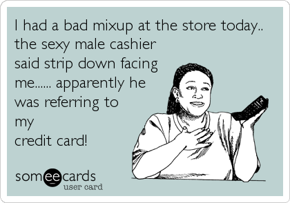 I had a bad mixup at the store today.. the sexy male cashier said strip down facing me...... apparently he was referring to my credit card!