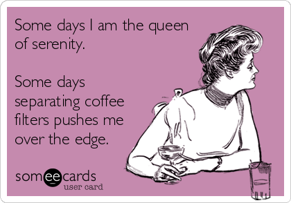 Some days I am the queen of serenity.   Some days separating coffee filters pushes me over the edge.