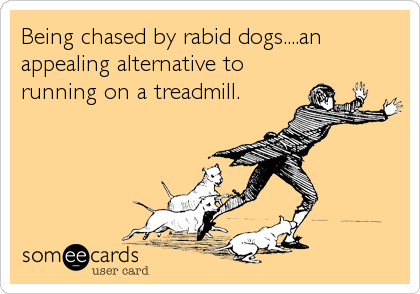 Being chased by rabid dogs....an appealing alternative to running on a treadmill.
