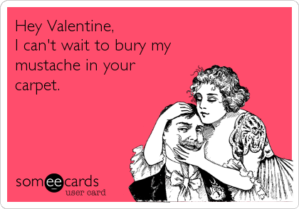 Hey Valentine, I can't wait to bury my mustache in your carpet.