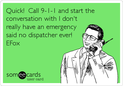 Quick!  Call 9-1-1 and start the conversation with I don't really have an emergency said no dispatcher ever! EFox