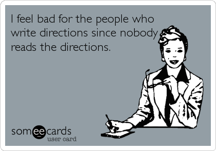 I feel bad for the people who write directions since nobody reads the directions.