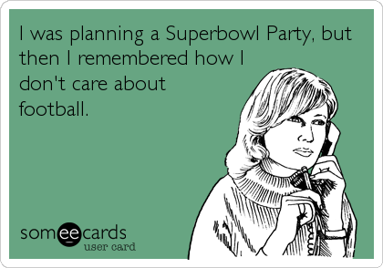 I was planning a Superbowl Party, but then I remembered how I don't care about football.