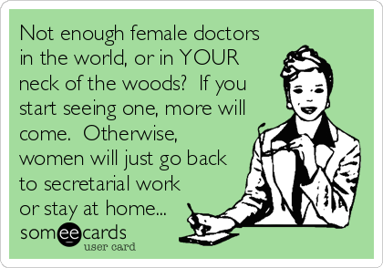 Not enough female doctors in the world, or in YOUR neck of the woods?  If you start seeing one, more will come.  Otherwise, women will just go back to secretarial work or stay at home...