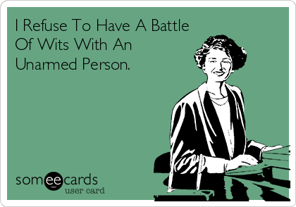 I Refuse To Have A Battle Of Wits With An Unarmed Person.