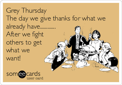 Grey Thursday The day we give thanks for what we already have............. After we fight others to get what we want!