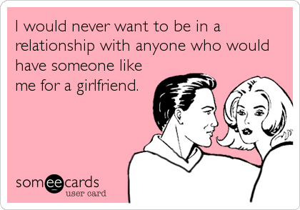 I would never want to be in a relationship with anyone who would have someone like me for a girlfriend.