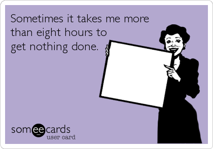 Sometimes it takes me more than eight hours to get nothing done.