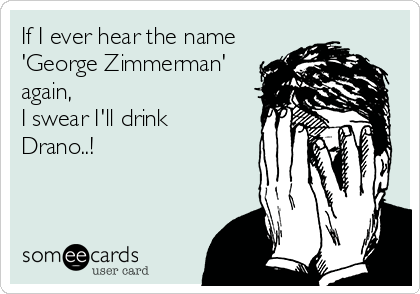 If I ever hear the name 'George Zimmerman' again, I swear I'll drink Drano..!
