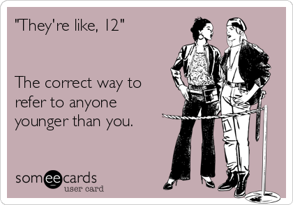 """They're like, 12""   The correct way to refer to anyone younger than you."