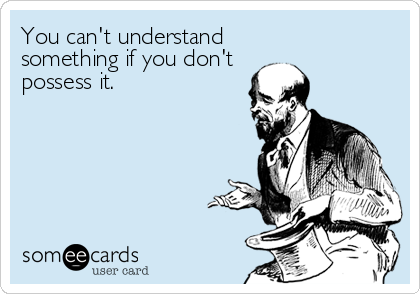 You can't understand  something if you don't possess it.