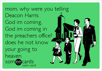 mom, why were you telling Deacon Harris  God im coming, God im coming in the preachers office? does he not know your going to<br %2